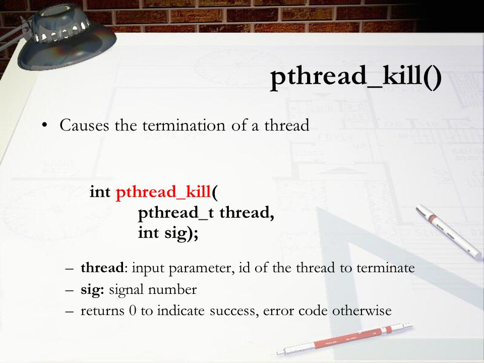 pthread_kill() Causes the termination of a thread int pthread_kill( pthread_t thread, int sig); –thread: input parameter, id of the thread to terminate –sig: signal number –returns 0 to indicate success, error code otherwise
