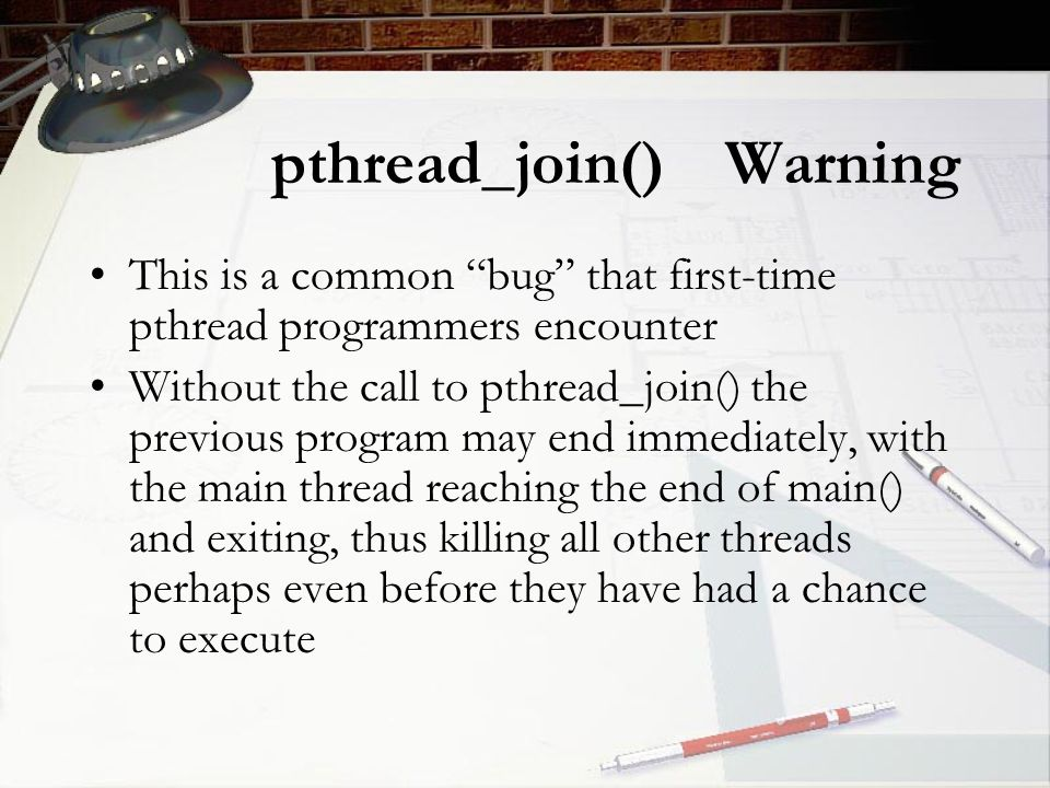 pthread_join() Warning This is a common bug that first-time pthread programmers encounter Without the call to pthread_join() the previous program may end immediately, with the main thread reaching the end of main() and exiting, thus killing all other threads perhaps even before they have had a chance to execute