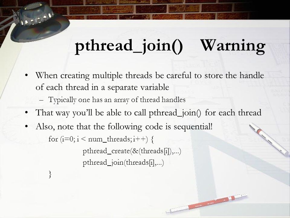 pthread_join() Warning When creating multiple threads be careful to store the handle of each thread in a separate variable –Typically one has an array of thread handles That way you'll be able to call pthread_join() for each thread Also, note that the following code is sequential.