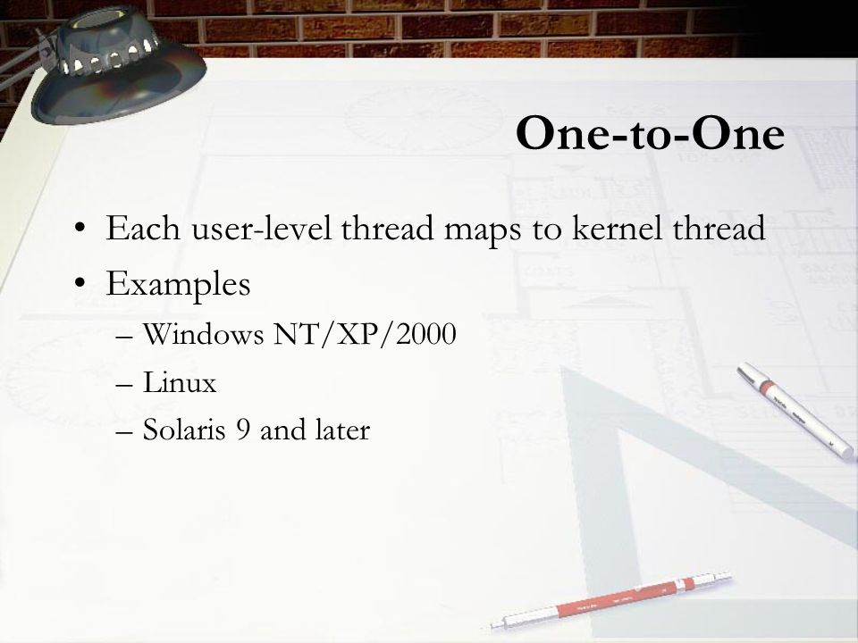 One-to-One Each user-level thread maps to kernel thread Examples –Windows NT/XP/2000 –Linux –Solaris 9 and later