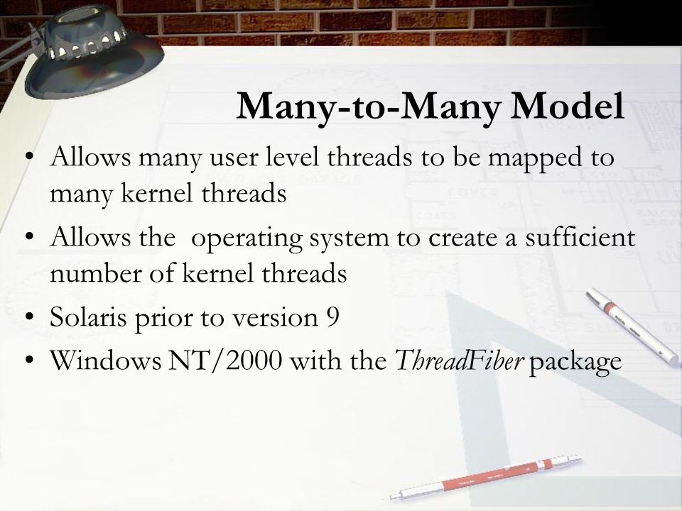Many-to-Many Model Allows many user level threads to be mapped to many kernel threads Allows the operating system to create a sufficient number of kernel threads Solaris prior to version 9 Windows NT/2000 with the ThreadFiber package