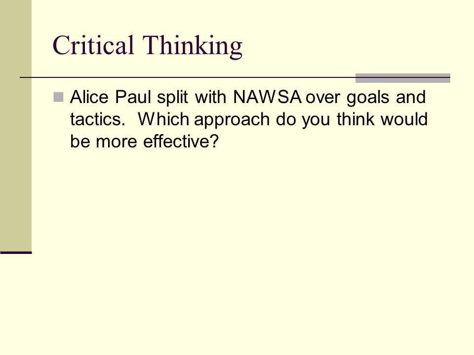 Critical Thinking Alice Paul split with NAWSA over goals and tactics.