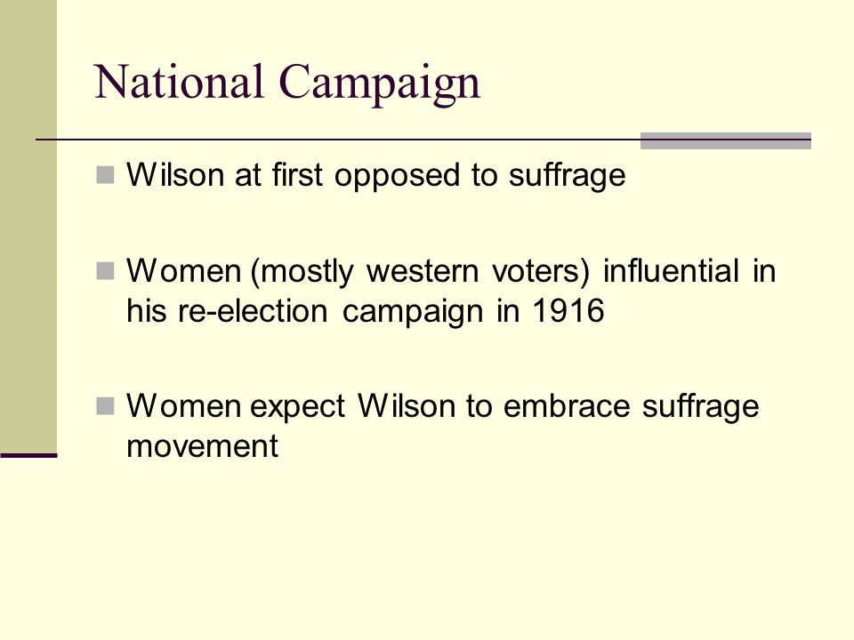 National Campaign Wilson at first opposed to suffrage Women (mostly western voters) influential in his re-election campaign in 1916 Women expect Wilson to embrace suffrage movement