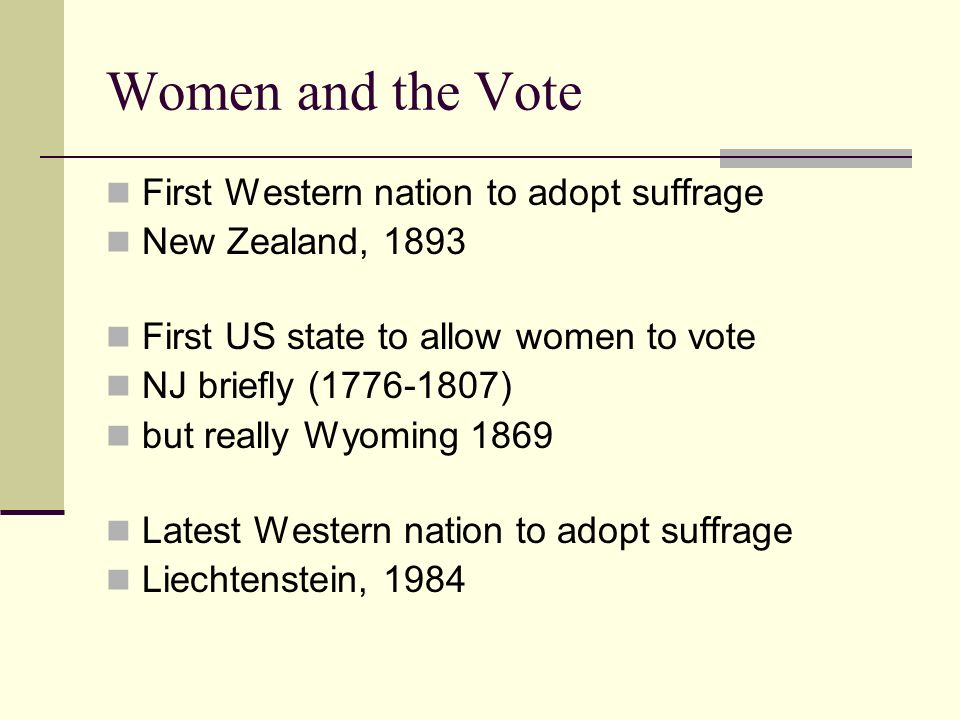 Women and the Vote First Western nation to adopt suffrage New Zealand, 1893 First US state to allow women to vote NJ briefly ( ) but really Wyoming 1869 Latest Western nation to adopt suffrage Liechtenstein, 1984