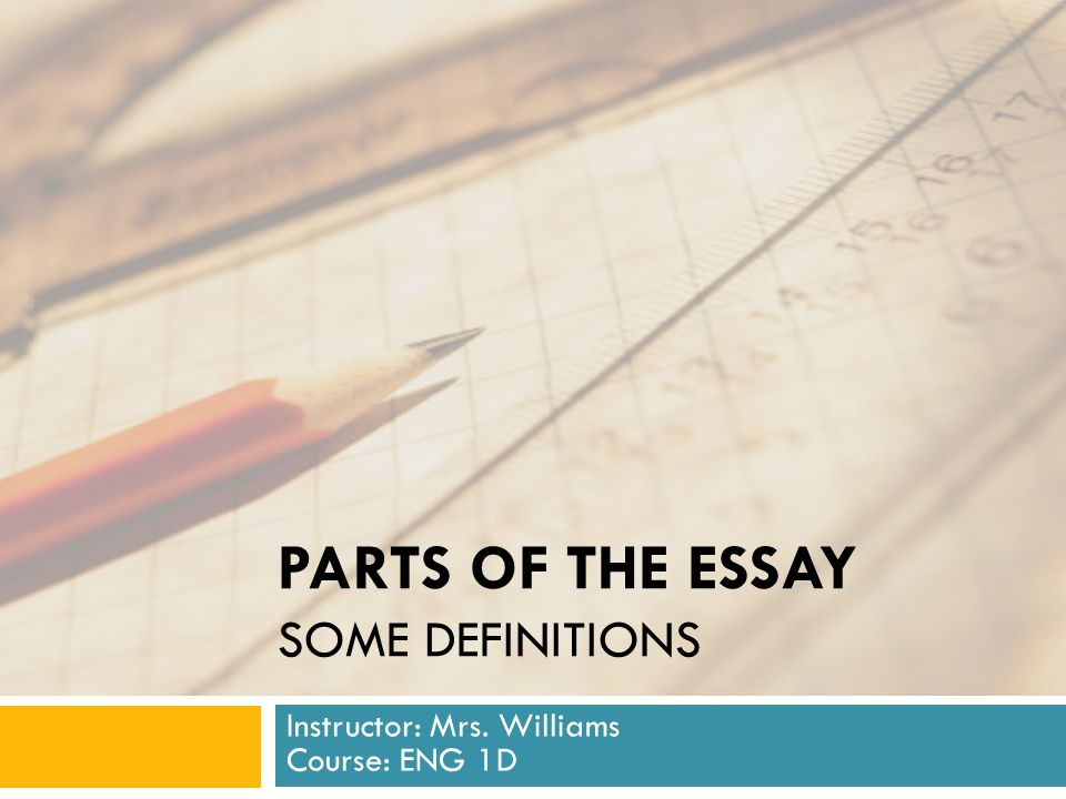 PARTS OF THE ESSAY SOME DEFINITIONS Instructor: Mrs. Williams Course: ENG 1D