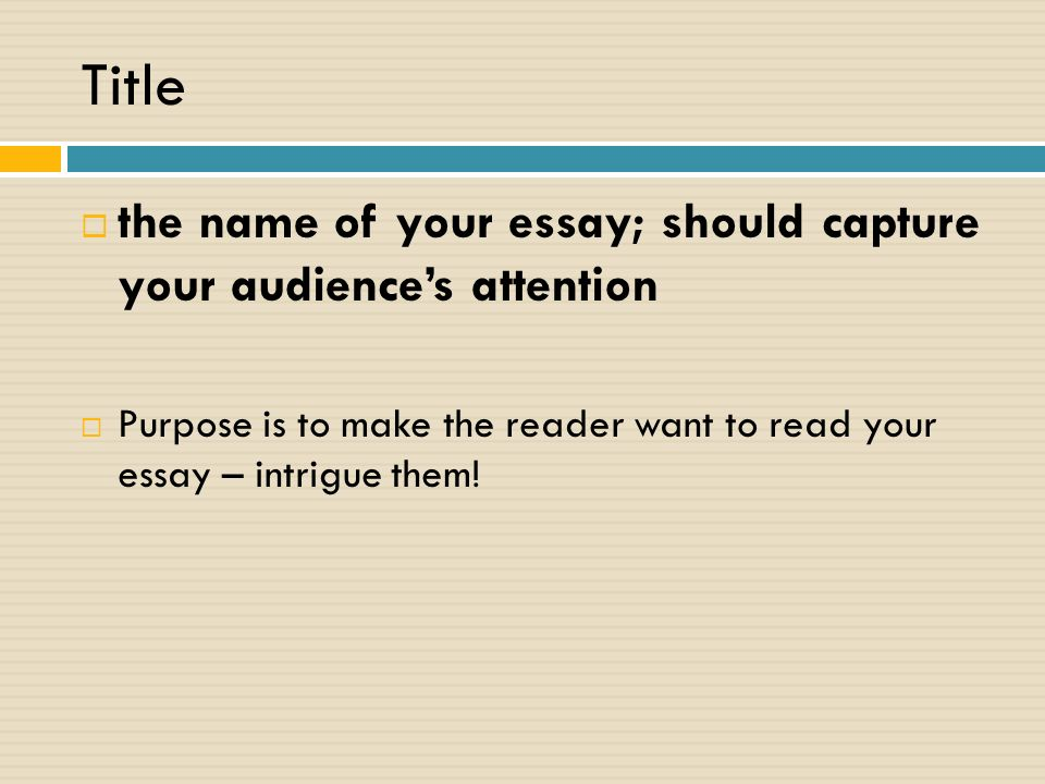 Title  the name of your essay; should capture your audience's attention  Purpose is to make the reader want to read your essay – intrigue them!
