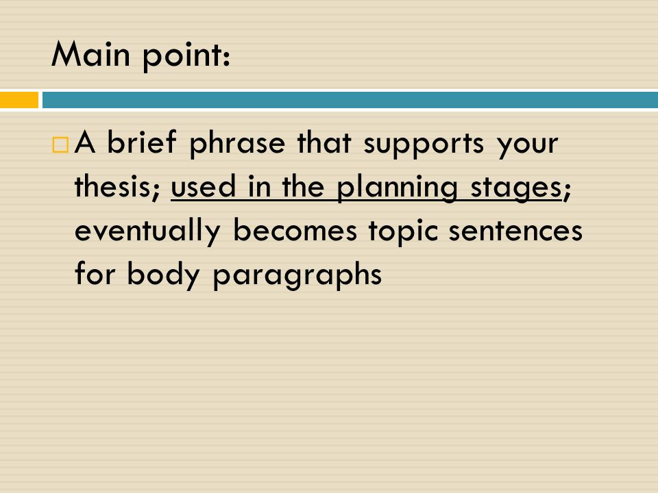 Main point:  A brief phrase that supports your thesis; used in the planning stages; eventually becomes topic sentences for body paragraphs