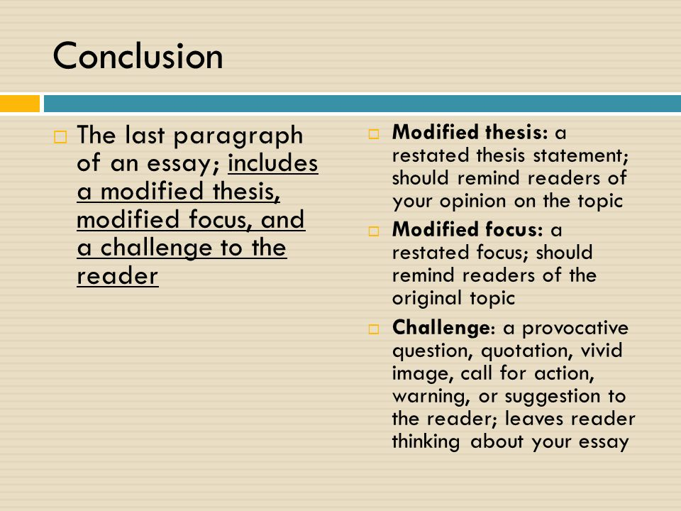 Conclusion  The last paragraph of an essay; includes a modified thesis, modified focus, and a challenge to the reader  Modified thesis: a restated thesis statement; should remind readers of your opinion on the topic  Modified focus: a restated focus; should remind readers of the original topic  Challenge: a provocative question, quotation, vivid image, call for action, warning, or suggestion to the reader; leaves reader thinking about your essay