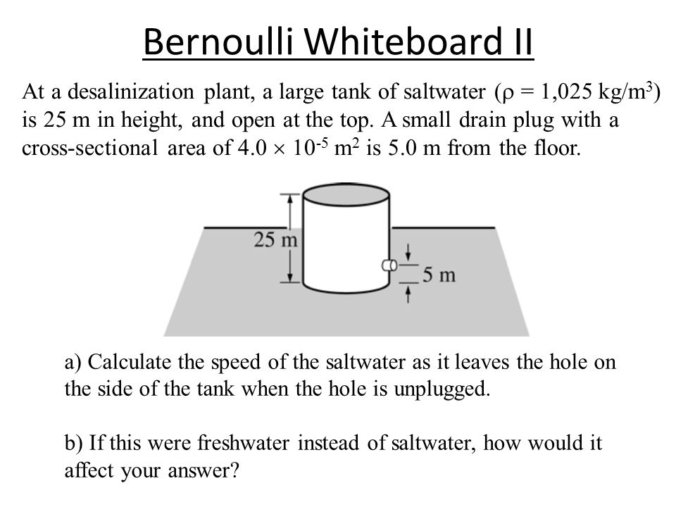 Bernoulli Whiteboard II At a desalinization plant, a large tank of saltwater (  = 1,025 kg/m 3 ) is 25 m in height, and open at the top.