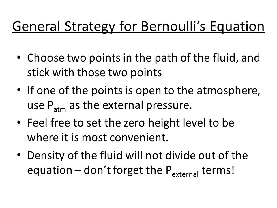 General Strategy for Bernoulli's Equation Choose two points in the path of the fluid, and stick with those two points If one of the points is open to the atmosphere, use P atm as the external pressure.