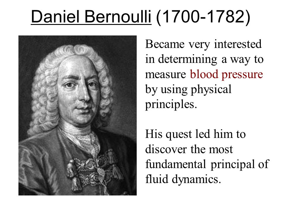 Daniel Bernoulli ( ) Became very interested in determining a way to measure blood pressure by using physical principles.