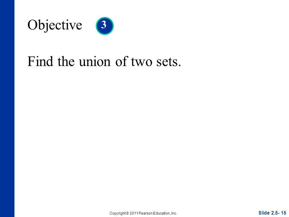 Slide Copyright © 2011 Pearson Education, Inc. Objective 3 Find the union of two sets.