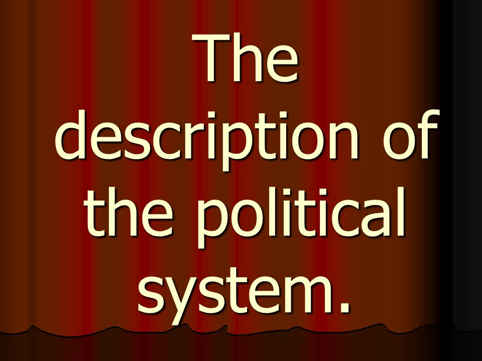 The political system Our state is the Presidential Republic.