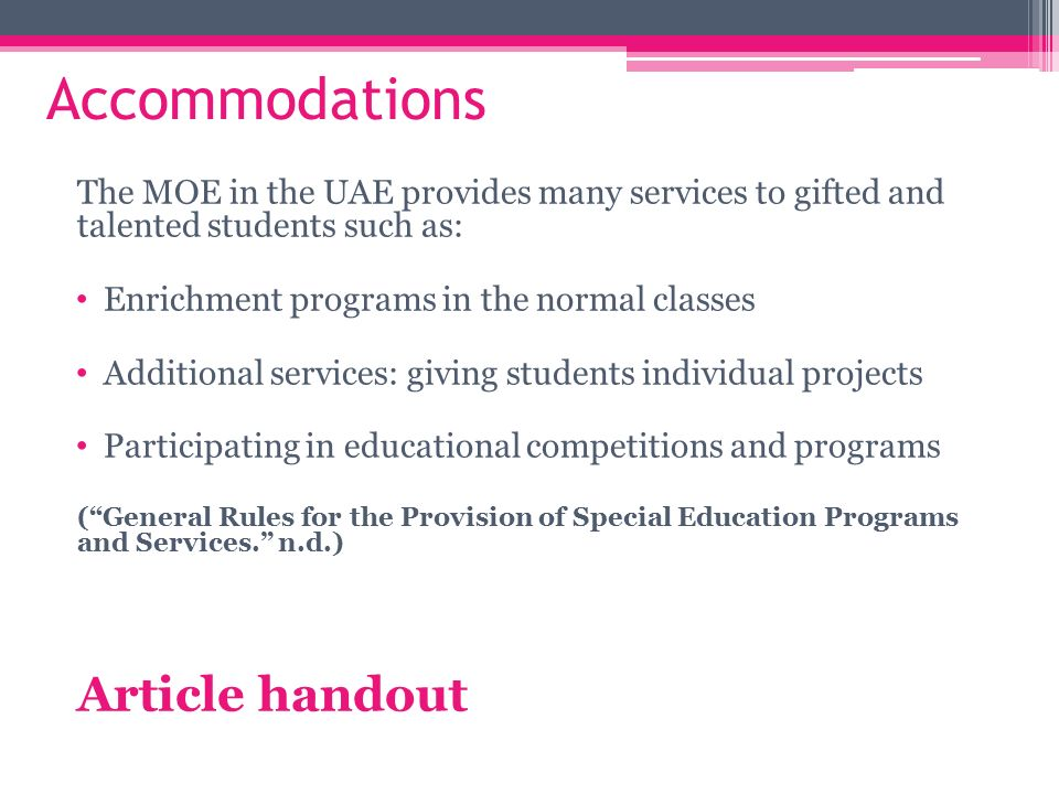 17 Accommodations The MOE in the UAE provides many services to gifted and talented students such as: Enrichment programs in the normal classes Additional ...