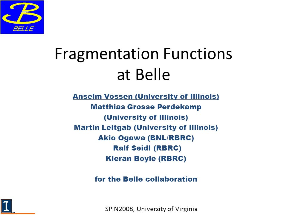 Fragmentation Functions at Belle Anselm Vossen (University of Illinois) Matthias Grosse Perdekamp (University of Illinois) Martin Leitgab (University of Illinois) Akio Ogawa (BNL/RBRC) Ralf Seidl (RBRC) Kieran Boyle (RBRC) for the Belle collaboration SPIN2008, University of Virginia