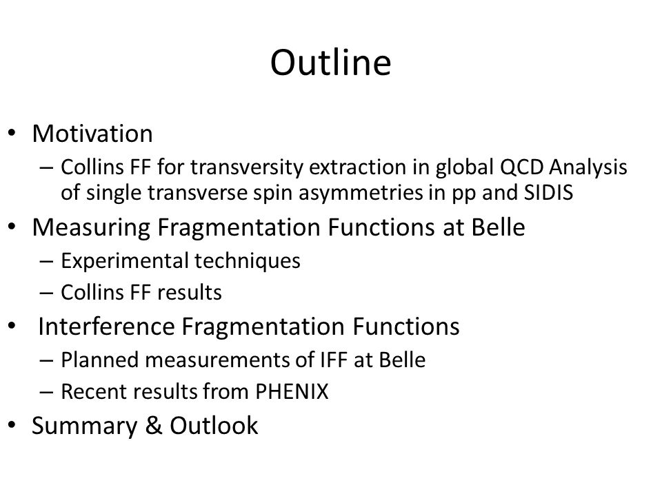 Outline Motivation – Collins FF for transversity extraction in global QCD Analysis of single transverse spin asymmetries in pp and SIDIS Measuring Fragmentation Functions at Belle – Experimental techniques – Collins FF results Interference Fragmentation Functions – Planned measurements of IFF at Belle – Recent results from PHENIX Summary & Outlook