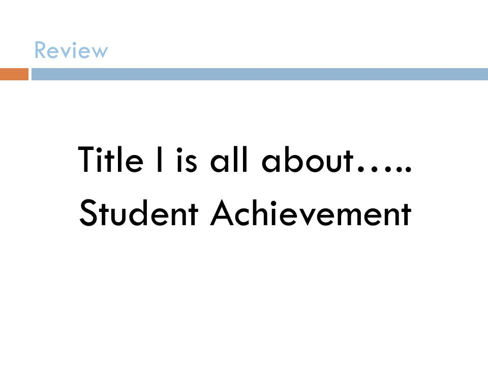 Review Title I is all about….. Student Achievement