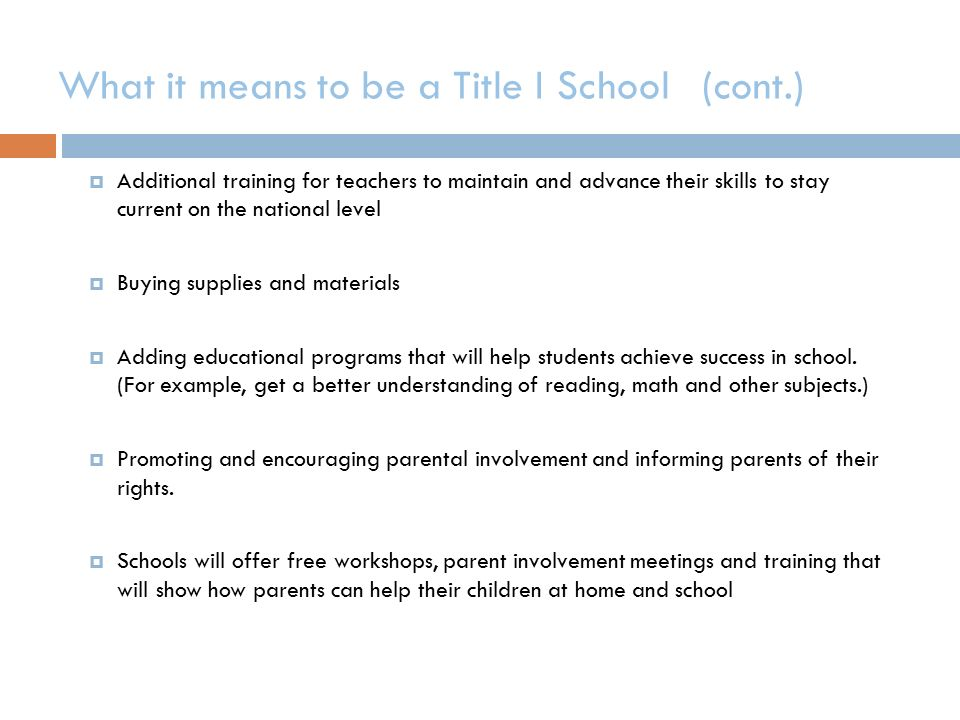 What it means to be a Title I School (cont.)  Additional training for teachers to maintain and advance their skills to stay current on the national level  Buying supplies and materials  Adding educational programs that will help students achieve success in school.