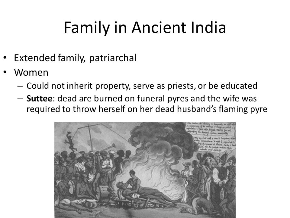 Family in Ancient India Extended family, patriarchal Women – Could not inherit property, serve as priests, or be educated – Suttee: dead are burned on funeral pyres and the wife was required to throw herself on her dead husband's flaming pyre