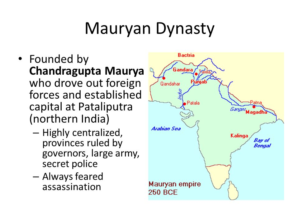 Mauryan Dynasty Founded by Chandragupta Maurya who drove out foreign forces and established capital at Pataliputra (northern India) – Highly centralized, provinces ruled by governors, large army, secret police – Always feared assassination
