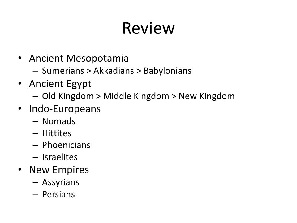 Review Ancient Mesopotamia – Sumerians > Akkadians > Babylonians Ancient Egypt – Old Kingdom > Middle Kingdom > New Kingdom Indo-Europeans – Nomads – Hittites – Phoenicians – Israelites New Empires – Assyrians – Persians