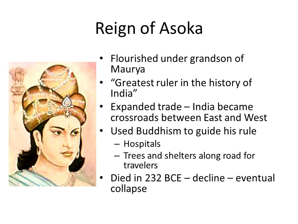 Reign of Asoka Flourished under grandson of Maurya Greatest ruler in the history of India Expanded trade – India became crossroads between East and West Used Buddhism to guide his rule – Hospitals – Trees and shelters along road for travelers Died in 232 BCE – decline – eventual collapse