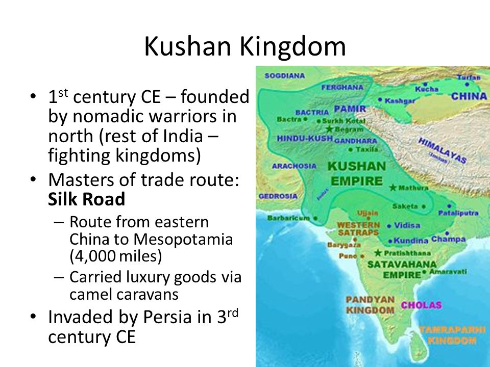 Kushan Kingdom 1 st century CE – founded by nomadic warriors in north (rest of India – fighting kingdoms) Masters of trade route: Silk Road – Route from eastern China to Mesopotamia (4,000 miles) – Carried luxury goods via camel caravans Invaded by Persia in 3 rd century CE