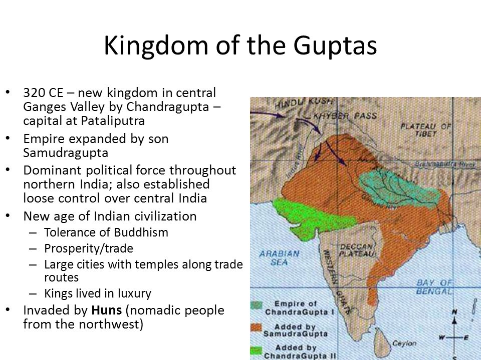 Kingdom of the Guptas 320 CE – new kingdom in central Ganges Valley by Chandragupta – capital at Pataliputra Empire expanded by son Samudragupta Dominant political force throughout northern India; also established loose control over central India New age of Indian civilization – Tolerance of Buddhism – Prosperity/trade – Large cities with temples along trade routes – Kings lived in luxury Invaded by Huns (nomadic people from the northwest)