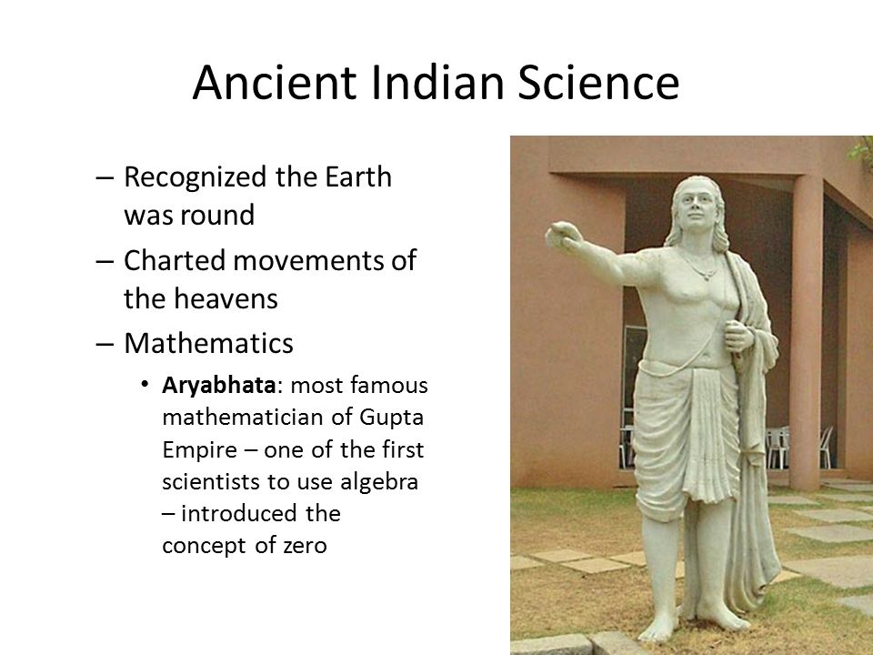 Ancient Indian Science – Recognized the Earth was round – Charted movements of the heavens – Mathematics Aryabhata: most famous mathematician of Gupta Empire – one of the first scientists to use algebra – introduced the concept of zero