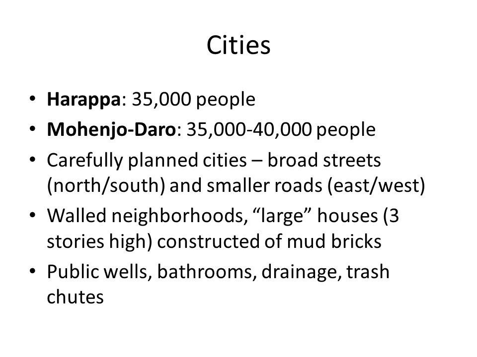 Cities Harappa: 35,000 people Mohenjo-Daro: 35,000-40,000 people Carefully planned cities – broad streets (north/south) and smaller roads (east/west) Walled neighborhoods, large houses (3 stories high) constructed of mud bricks Public wells, bathrooms, drainage, trash chutes