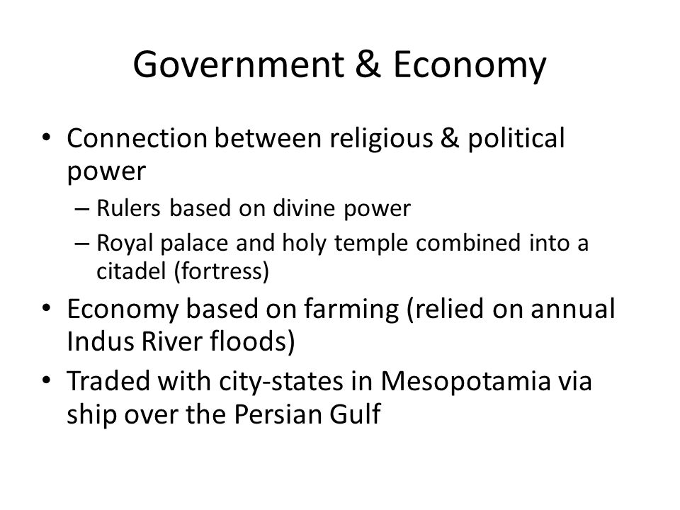 Government & Economy Connection between religious & political power – Rulers based on divine power – Royal palace and holy temple combined into a citadel (fortress) Economy based on farming (relied on annual Indus River floods) Traded with city-states in Mesopotamia via ship over the Persian Gulf