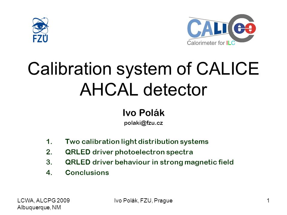 LCWA, ALCPG 2009 Albuquerque, NM Ivo Polák, FZU, Prague1 Calibration system of CALICE AHCAL detector Ivo Polák 1.Two calibration light distribution systems 2.QRLED driver photoelectron spectra 3.QRLED driver behaviour in strong magnetic field 4.Conclusions