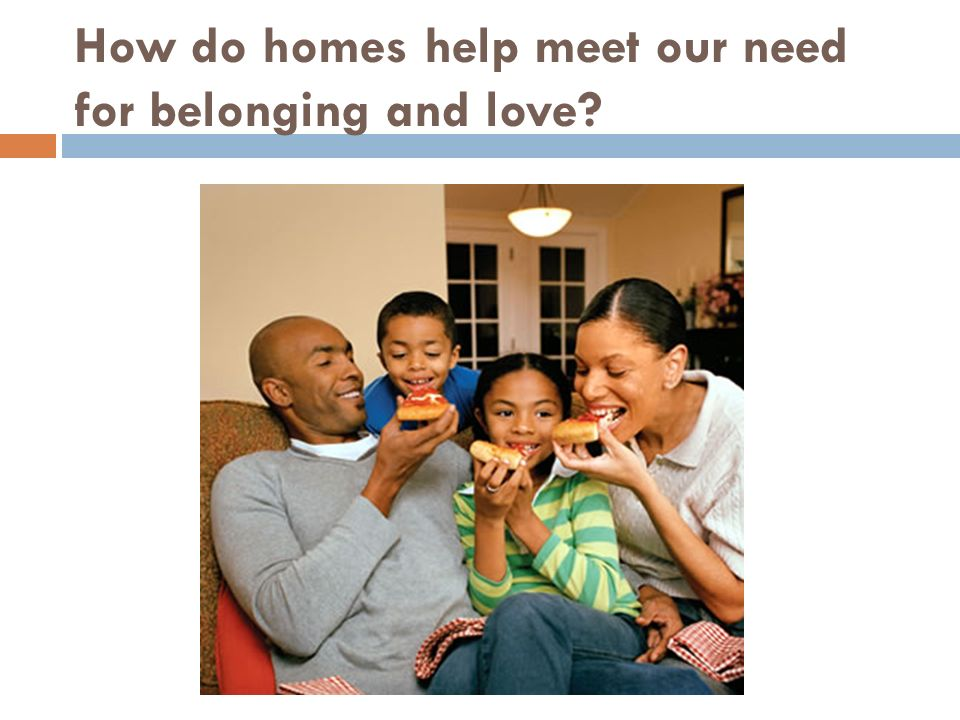 How do homes help meet our need for belonging and love