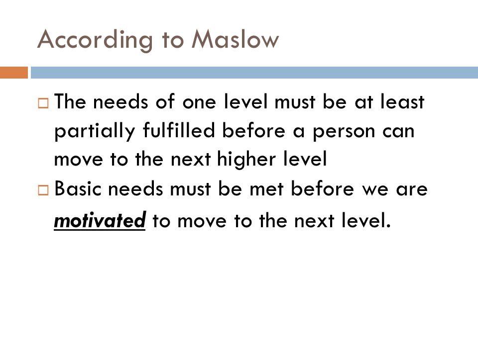 According to Maslow  The needs of one level must be at least partially fulfilled before a person can move to the next higher level  Basic needs must be met before we are motivated to move to the next level.