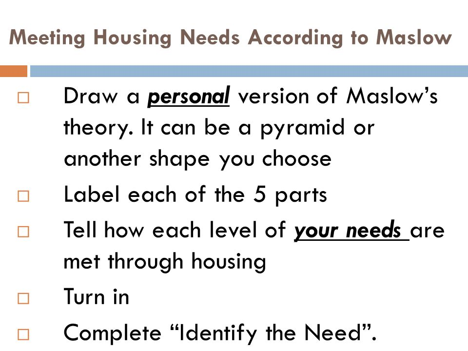 Meeting Housing Needs According to Maslow  Draw a personal version of Maslow's theory.