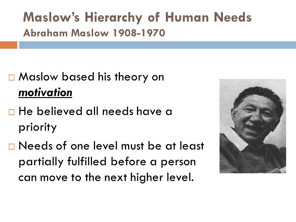 Maslow's Hierarchy of Human Needs Abraham Maslow  Maslow based his theory on motivation  He believed all needs have a priority  Needs of one level must be at least partially fulfilled before a person can move to the next higher level.