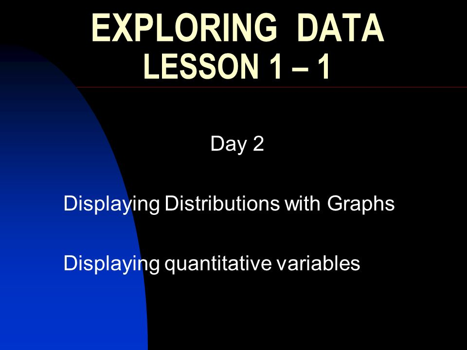 EXPLORING DATA LESSON 1 – 1 Day 2 Displaying Distributions with Graphs Displaying quantitative variables