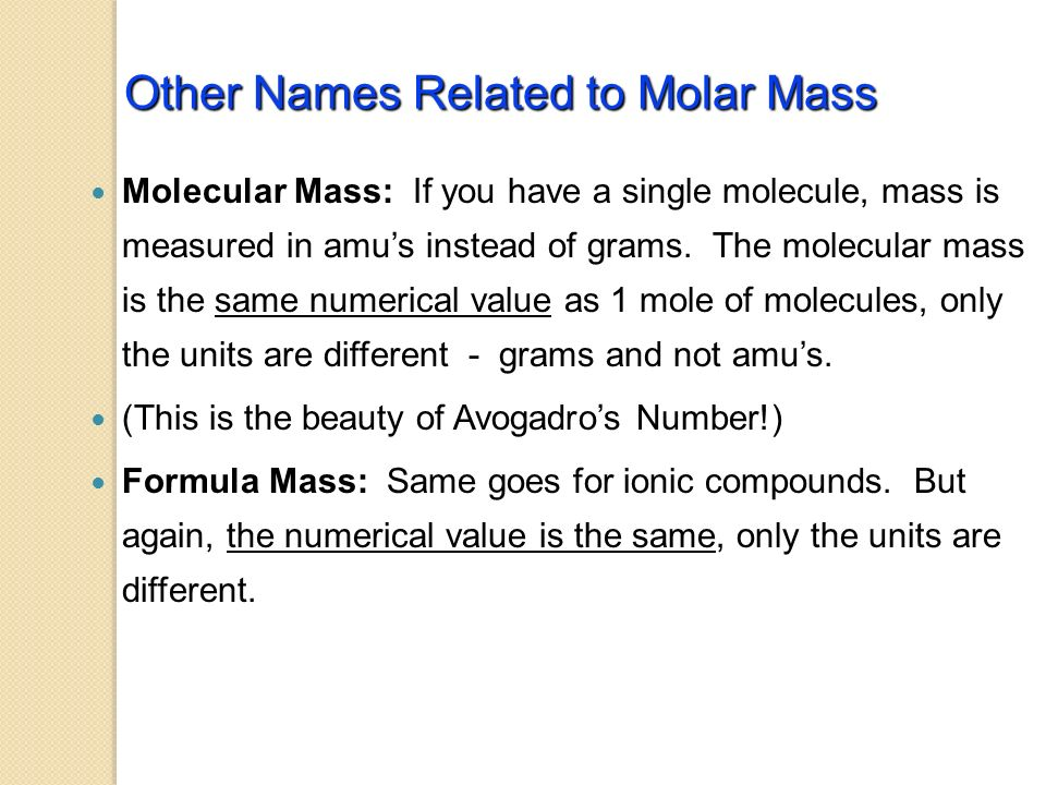 Molar Mass of Molecules and Compounds Mass in grams of 1 mole is equal numerically to the sum of the atomic masses 1 mole of CaCl 2 = 1 mole Ca x g/mol + 2 moles Cl x g/mol = g/mol CaCl 2 1 mole of N 2 O 4 = g/mol N 2 O 4
