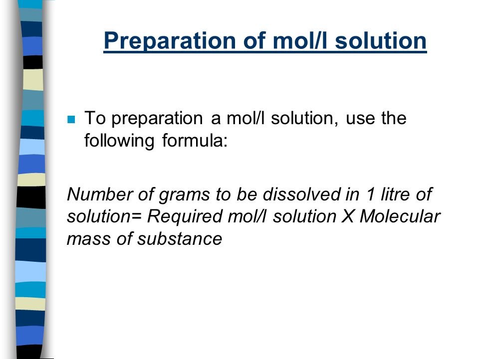 Preparation of mol/l solution n To preparation a mol/l solution, use the following formula: Number of grams to be dissolved in 1 litre of solution= Required mol/l solution X Molecular mass of substance