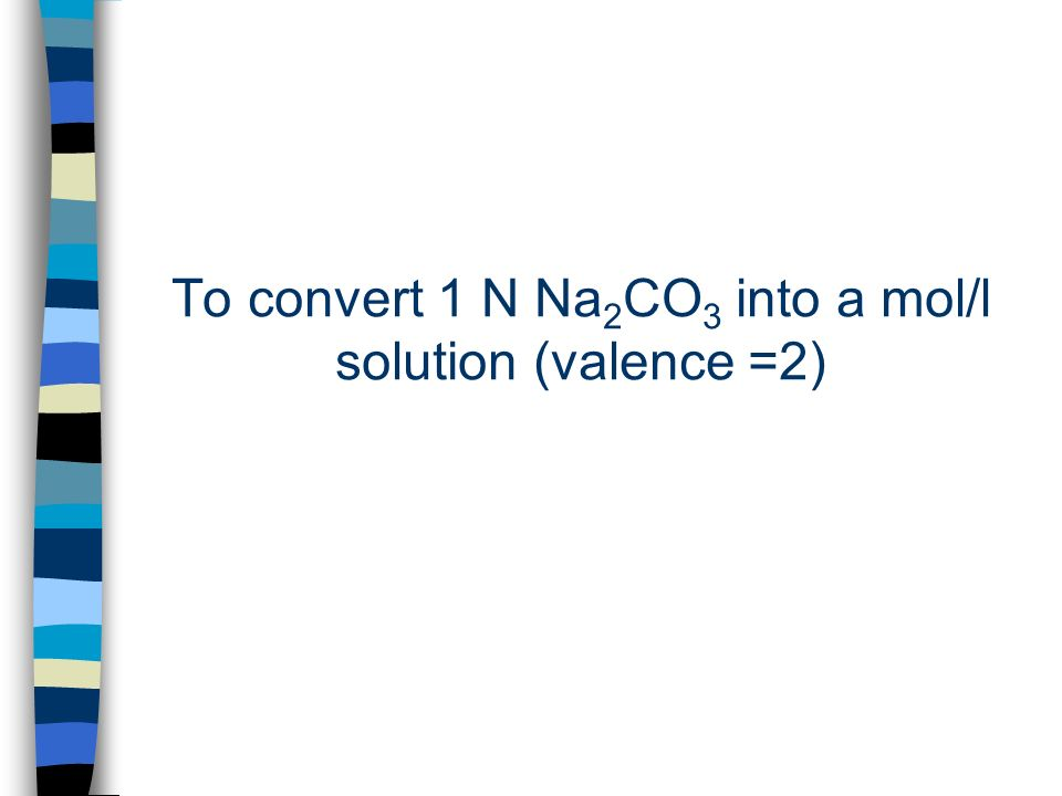 To convert 1 N Na 2 CO 3 into a mol/l solution (valence =2)