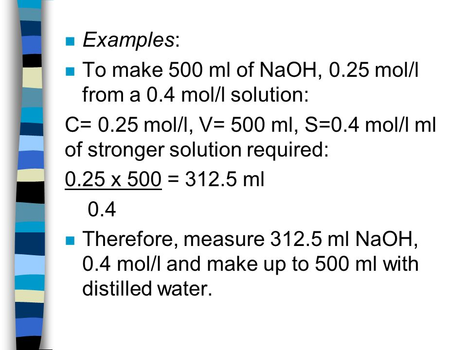 n Examples: n To make 500 ml of NaOH, 0.25 mol/l from a 0.4 mol/l solution: C= 0.25 mol/l, V= 500 ml, S=0.4 mol/l ml of stronger solution required: 0.25 x 500 = ml 0.4 n Therefore, measure ml NaOH, 0.4 mol/l and make up to 500 ml with distilled water.