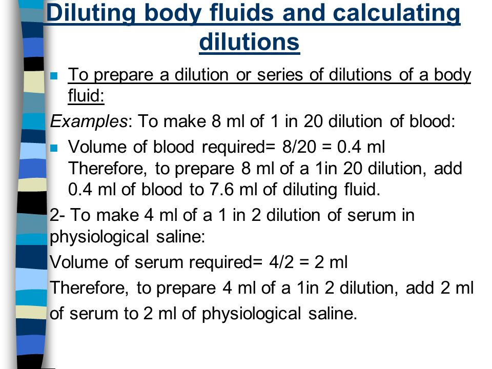 Diluting body fluids and calculating dilutions n To prepare a dilution or series of dilutions of a body fluid: Examples: To make 8 ml of 1 in 20 dilution of blood: n Volume of blood required= 8/20 = 0.4 ml Therefore, to prepare 8 ml of a 1in 20 dilution, add 0.4 ml of blood to 7.6 ml of diluting fluid.