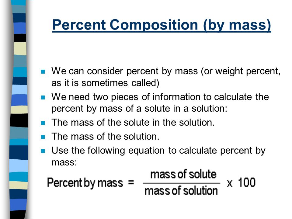 Percent Composition (by mass) n We can consider percent by mass (or weight percent, as it is sometimes called) n We need two pieces of information to calculate the percent by mass of a solute in a solution: n The mass of the solute in the solution.
