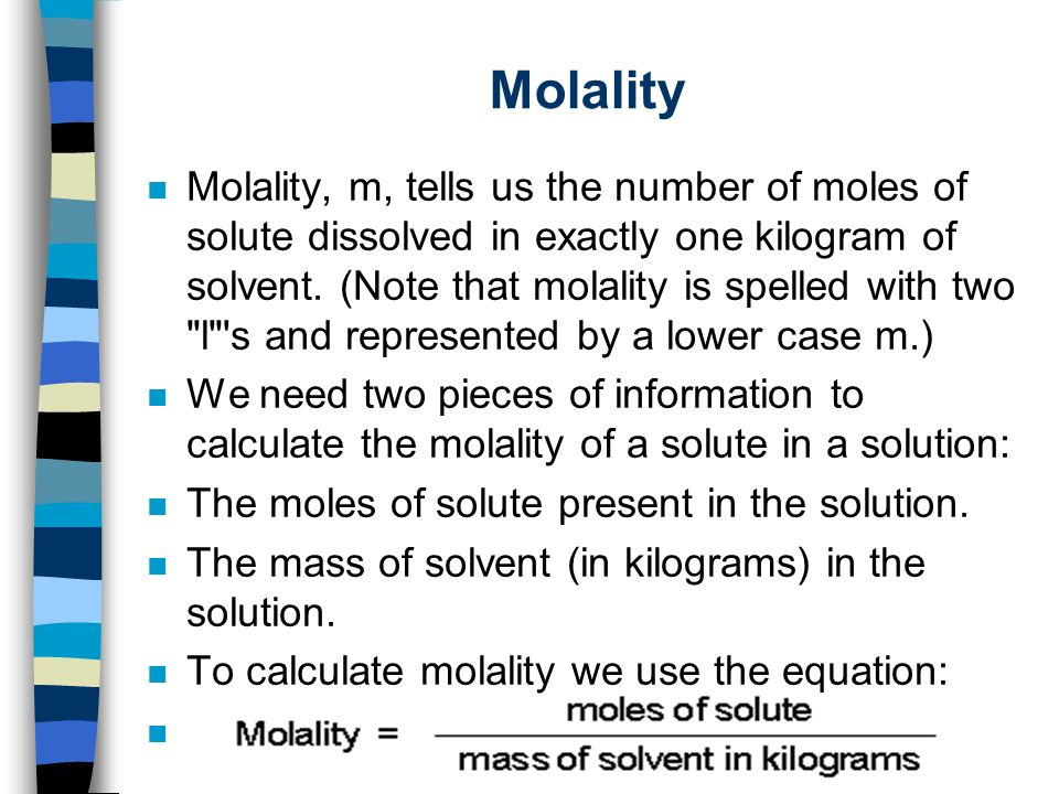 Molality n Molality, m, tells us the number of moles of solute dissolved in exactly one kilogram of solvent.