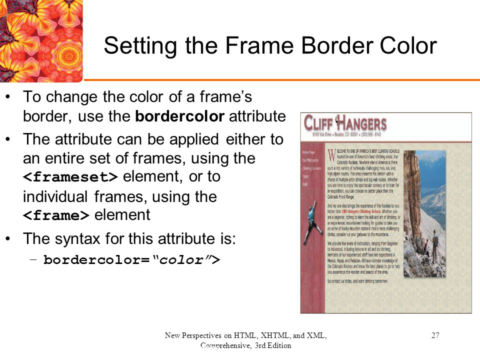 27 27New Perspectives on HTML, XHTML, and XML, Comprehensive, 3rd Edition Setting the Frame Border Color To change the color of a frame's border, ...