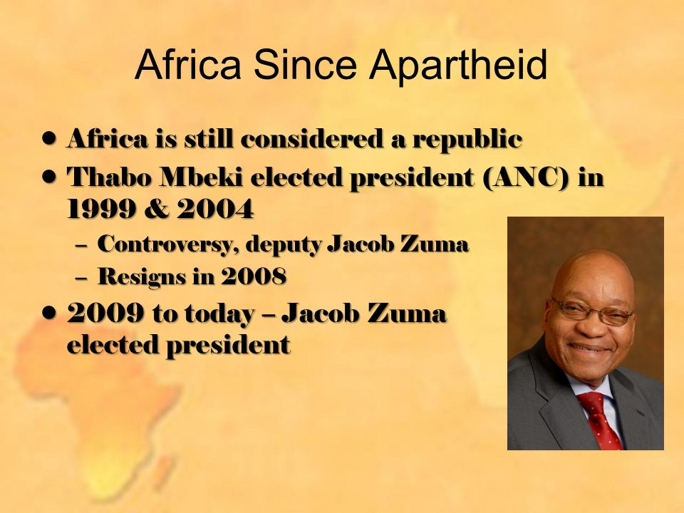 Africa Since Apartheid Africa is still considered a republicAfrica is still considered a republic Thabo Mbeki elected president (ANC) in 1999 & 2004Thabo Mbeki elected president (ANC) in 1999 & 2004 –Controversy, deputy Jacob Zuma –Resigns in to today – Jacob Zuma elected president2009 to today – Jacob Zuma elected president