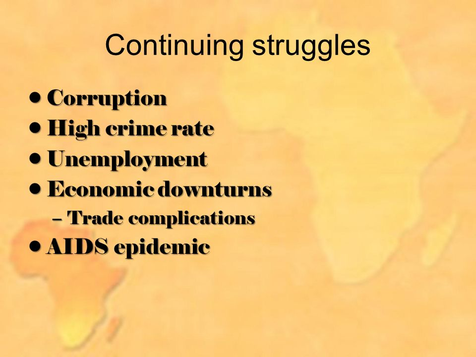 Continuing struggles CorruptionCorruption High crime rateHigh crime rate UnemploymentUnemployment Economic downturnsEconomic downturns –Trade complications AIDS epidemicAIDS epidemic