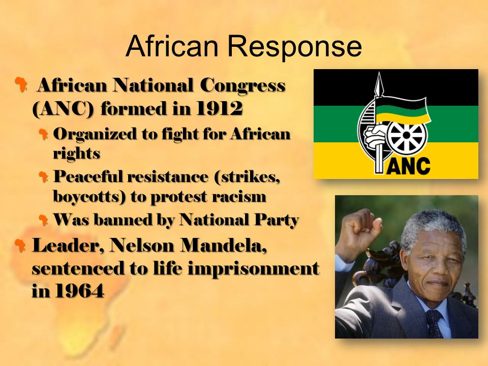 African Response African National Congress (ANC) formed in 1912 African National Congress (ANC) formed in 1912 Organized to fight for African rights Peaceful resistance (strikes, boycotts) to protest racism Was banned by National Party Leader, Nelson Mandela, sentenced to life imprisonment in 1964