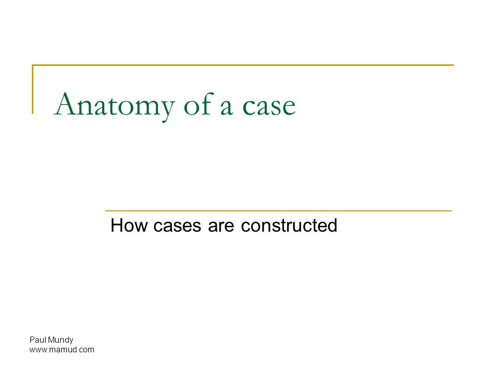 Paul Mundy Anatomy of a case How cases are constructed. - ppt download