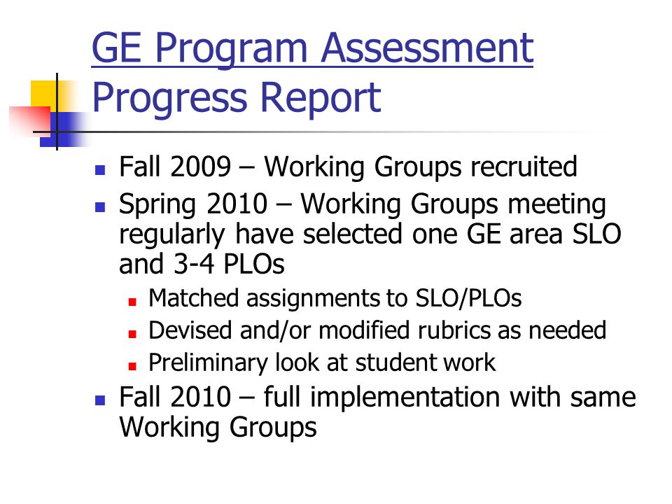 GE Program Assessment Progress Report Fall 2009 – Working Groups recruited Spring 2010 – Working Groups meeting regularly have selected one GE area SLO and 3-4 PLOs Matched assignments to SLO/PLOs Devised and/or modified rubrics as needed Preliminary look at student work Fall 2010 – full implementation with same Working Groups